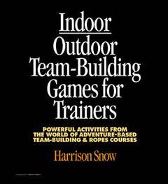 Couverture de l'ouvrage Indoor outdoor team building games for trainers : powerful activities from the world of adventure based team building and ropes courses (looseleaf)
