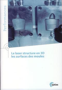 Couverture de l'ouvrage Le laser structure en 3D, les surfaces des moules