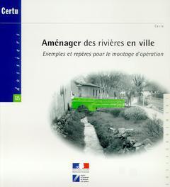 Couverture de l'ouvrage Aménager des rivières en ville : exemples et repères pour le montage d'opération (Dossiers CERTU N°12502)