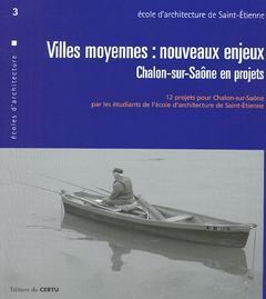 Couverture de l'ouvrage Villes moyennes : nouveaux enjeux, Chalon-sur-Saône en projets... (Certu écoles d'architecture 3, aménagement et urbanisme )