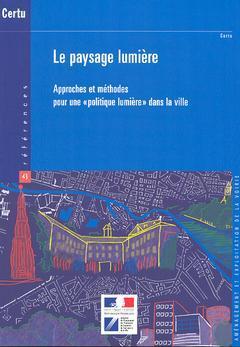 Couverture de l'ouvrage Le paysage lumière : approches et méthodes pour une politique lumière dans la ville (Références CERTU 43, 2° Ed.)
