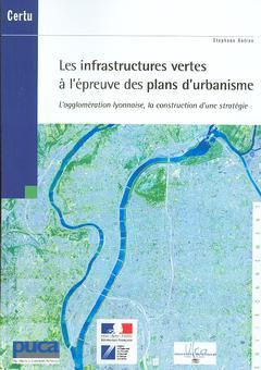 Couverture de l'ouvrage Les infrastructures vertes à l'épreuve des plans d'urbanisme : l'agglomération lyonnaise, la construction d'une stratégie (Environnement)