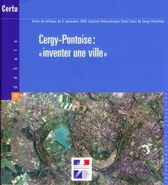 Couverture de l'ouvrage Cergy-Pontoise : inventer une ville . Actes du Colloque du 5 Sept. 2002 (Inst. Polytec. Saint-Louis de Cergy-Pontoise) (Débats N° 41 Aménagement et urbanisme)