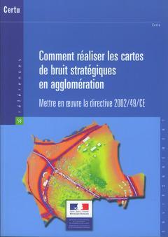 Couverture de l'ouvrage Comment réaliser les cartes de bruit stratégiques en agglomération. Mettre en oeuvre la directive 2002/49/CE (Références N° 58, environnement)