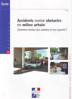 Couverture de l'ouvrage Accidents contre obstacles en milieu urbain. Comment limiter leur nombre et leur gravité ? (Dossiers CERTU N° 164, aménagement... avec CD-ROM)