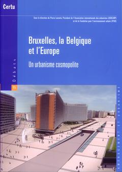Couverture de l'ouvrage Bruxelles, la Belgique et l'Europe. Un urbanisme cosmopolite (Débats CERTU N°55, aménagement et urbanisme)
