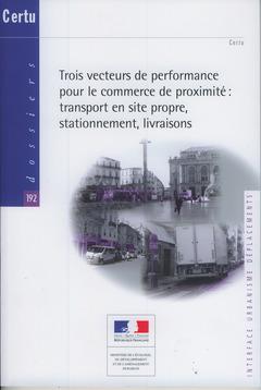 Couverture de l'ouvrage Trois vecteurs de performance pour le commerce de proximité : transport en site propre, stationnement, livraisons (Dossiers CERTU N° 192...)