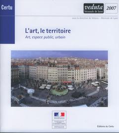 Couverture de l'ouvrage L'art, le territoire. Art, espace public urbain (Veduta biennale de Lyon 2007) (Débats CERTU N° 60)