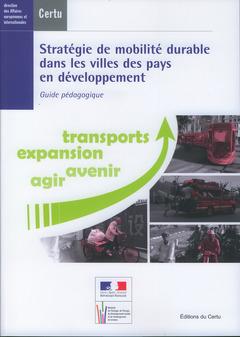 Couverture de l'ouvrage Stratégie de mobilité durable dans les villes des pays en développement : guide pédagogique : transports, expansion... (Dossiers CERTU N° 207) avec CD-ROM