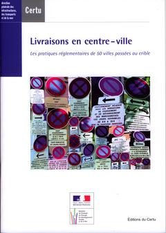 Couverture de l'ouvrage Livraisons en centre-ville : les pratiques réglementaires de 50 villes passées au crible (Dossiers CERTU N° 216)