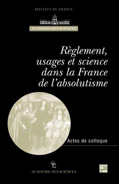 Couverture de l'ouvrage Règlement, usages et science dans la France de l'Absolutisme (Actes du colloque international Paris, 8-10 Juin 1999)