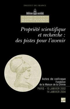 Couverture de l'ouvrage Propriété scientifique et recherche : des pistes pour l'avenir (Actes de colloque Fondation de la Maison de la Chimie Paris 15/01/2002 - 14/01/2004)