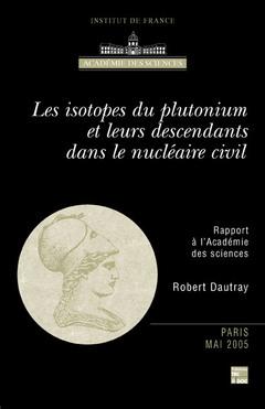Couverture de l'ouvrage Les isotopes du plutonium et leurs descendants dans le nucléaire civil (Rapport à l'Académie des Sciences)