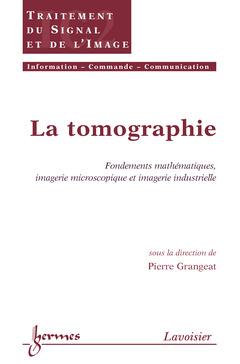Couverture de l'ouvrage La tomographie : fondements mathématiques, imagerie microscopique et imagerie industrielle