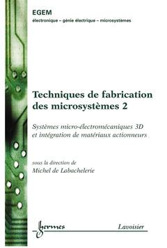Couverture de l'ouvrage Techniques de fabrication des microsystèmes 2 : systèmes microélectromécaniques 3D et intégration de matériaux actionneurs