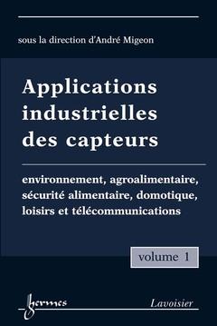 Couverture de l'ouvrage Applications industrielles des capteurs Vol. 1 : environnement, agroalimentaire, sécurité alimentaire, domotique, loisirs et télécommunications
