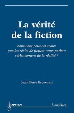 Couverture de l'ouvrage La vérité de la fiction : comment peuton croire que les récits de fiction nous parlent sérieusement de la réalité ?