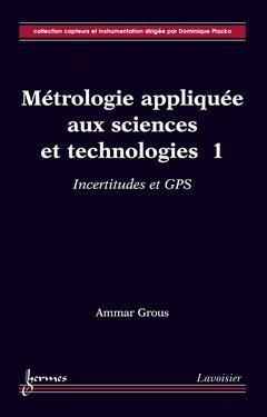 Couverture de l'ouvrage Métrologie appliquée aux sciences et technologies 1 : incertitudes et GPS