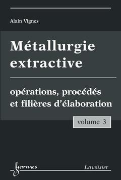 Couverture de l'ouvrage Métallurgie extractive. Volume 3. Opérations, procédés et filières d'élaboration
