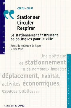 Couverture de l'ouvrage Stationner, circuler, respirer : le stationnement instrument de politiques pour la ville : actes du Colloque de Lyon 6 mai 1999 (Débats CERTU N°27)