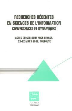 Couverture de l'ouvrage Recherches récentes en sciences de l'information : convergences et dynamiques (Actes du Colloque MICS-LERASS, 21-22 Mars Toulouse)