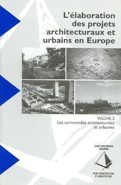 Couverture de l'ouvrage L'élaboration des projets architecturaux et urbains en Europe Vol. 2 : les commandes architecturales et urbaines
