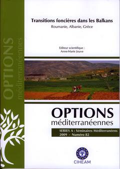 Couverture de l'ouvrage Transitions foncières dans les Balkans. Roumanie, Albanie, Grèce (Options méditerranéennes, série A, Séminaires Méditerranéens 2009 N° 82)