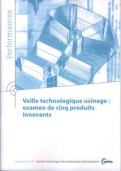 Couverture de l'ouvrage Veille technologique usinage : examen de cinq produits innovants (Performances, 9Q46)