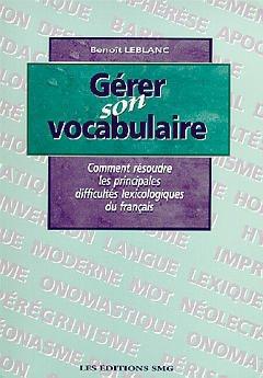 Couverture de l'ouvrage Gérer son vocabulaire, comment résoudre les principales difficultés lexicologiques du français.
