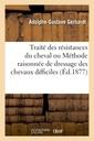 Couverture de l'ouvrage Traite des resistances du cheval ou methode raisonnee de dressage des chevaux difficiles (ed.1877)