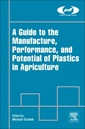 Couverture de l'ouvrage A Guide to the Manufacture, Performance, and Potential of Plastics in Agriculture