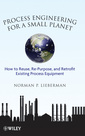Couverture de l'ouvrage Process engineering for a small planet: how to re-use, re-purpose, and retrofit existing process equipment (hardback)