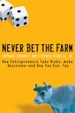 Couverture de l'ouvrage Never bet the farm : how entrepreneurs take risks, make decisions--and how you can, too