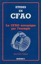 Couverture de l'ouvrage Etudes en CFAO : la CFAO mécanique par l'exemple