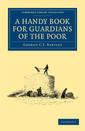 Couverture de l'ouvrage A handy book for guardians of the poor: being a complete manual of the duties of the office, the treatment of typical cases, with practical examples, etc ,